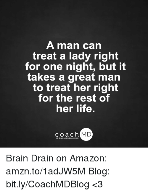 brain drain: A man can  treat a lady right  for one night, but it  takes a great man  to treat her right  for the rest of  her life.  coach MD  DR. CHARLES F.GL Brain Drain on Amazon: amzn.to/1adJW5M Blog: bit.ly/CoachMDBlog  <3