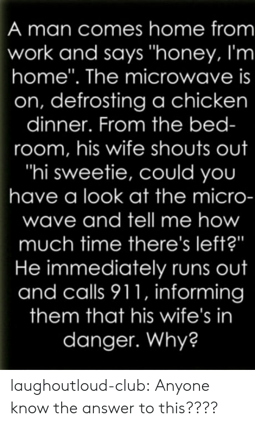 "honey-im-home: A man comes home from  work and says ""honey, I'm  home"". The microwave is  on, defrosting a chicken  dinner. From the bed-  room, his wife shouts out  ""hi sweetie, could you  have a look at the micro-  wave and tell me how  much time there's left?""  He immediately runs out  and calls 911, informing  them that his wife's in  danger. Why? laughoutloud-club:  Anyone know the answer to this????"