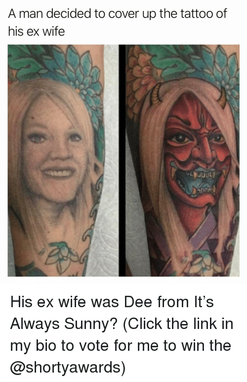 Click, Funny, and Link: A man decided to cover up the tattoo of  his ex wife His ex wife was Dee from It's Always Sunny? (Click the link in my bio to vote for me to win the @shortyawards)