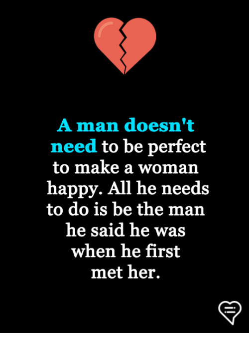 Memes, Happy, and 🤖: A man doesn't  need to be perfect  to make a woman  happy. All he needs  to do is be the man  he said he was  when he first  met her.