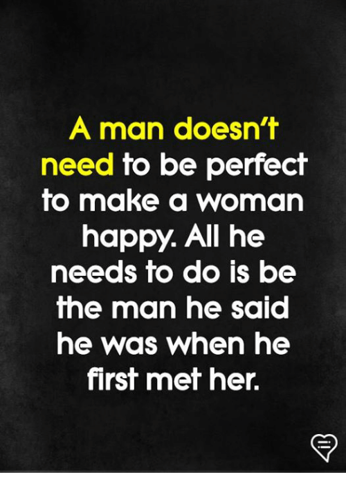 Memes, Happy, and 🤖: A man doesn't  need to be perfect  to make a woman  happy. All he  needs fo do is be  the man he said  he was when he  first met her.