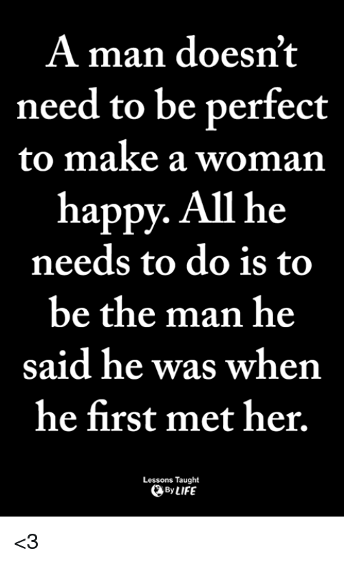 Life, Memes, and Happy: A man doesn't  need to be perfect  to make a woman  happy. All he  needs to do is to  be the man he  said he was when  he first met her.  Lessons Taught  By LIFE <3