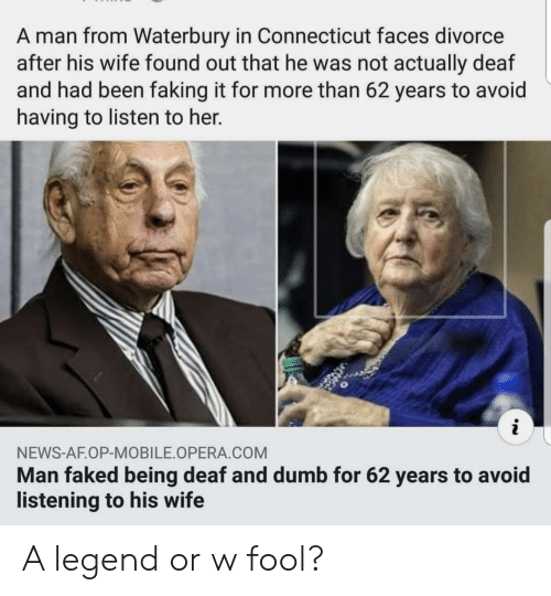 Opera: A man from Waterbury in Connecticut faces divorce  after his wife found out that he was not actually deaf  and had been faking it for more than 62 years to avoid  having to listen to her.  NEWS-AF.OP-MOBILE OPERA COM  Man faked being deaf and dumb for 62 years to avoid  listening to his wife A legend or w fool?
