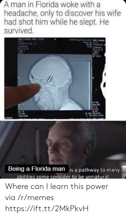 unnatural: A man in Florida woke with a  headache, only to discover his wife  had shot him while he slept. He  survived.  200  UPO  WENN  Being a Florida man is a pathway to many  abilities some consider to be unnatural. Where can I learn this power via /r/memes https://ift.tt/2MkPkvH