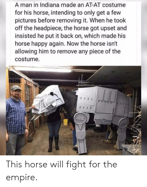 At-At, Empire, and Happy: A man in Indiana made an AT-AT costume  for his horse, intending to only get a few  pictures before removing it. When he took  off the headpiece, the horse got upset and  insisted he put it back on, which made his  horse happy again. Now the horse isn't  allowing him to remove any piece of the  costume. This horse will fight for the empire.