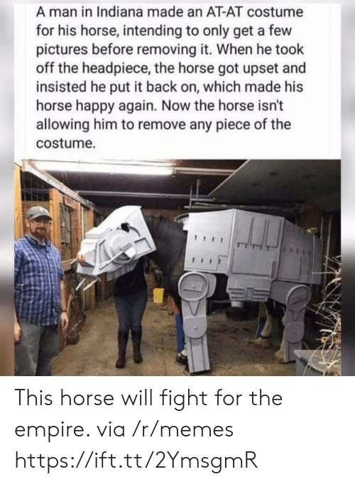 At-At, Empire, and Memes: A man in Indiana made an AT-AT costume  for his horse, intending to only get a few  pictures before removing it. When he took  off the headpiece, the horse got upset and  insisted he put it back on, which made his  horse happy again. Now the horse isn't  allowing him to remove any piece of the  costume. This horse will fight for the empire. via /r/memes https://ift.tt/2YmsgmR