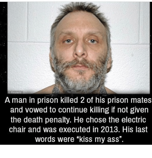 """electric chair: A man in prison killed 2 of his prison mates  and vowed to continue killing if not given  the death penalty. He chose the electric  chair and was executed in 2013. His last  words were """"kiss my ass""""."""