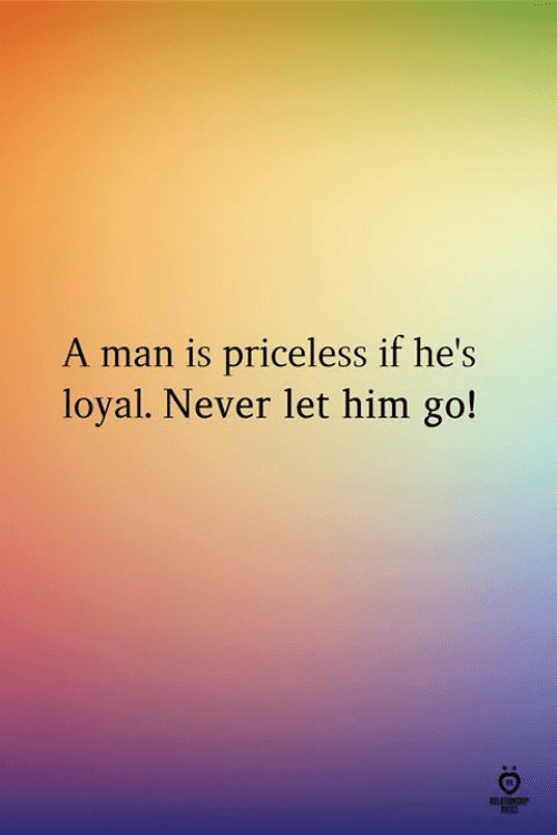 Let Him Go: A man is priceless if he's  loyal. Never let him go!