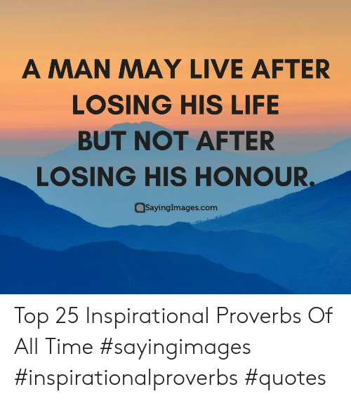 Top 25: A MAN MAY LIVE AFTER  LOSING HIS LIFE  BUT NOT AFTER  LOSING HIS HONOUR  SayingImages.com Top 25 Inspirational Proverbs Of All Time #sayingimages #inspirationalproverbs #quotes
