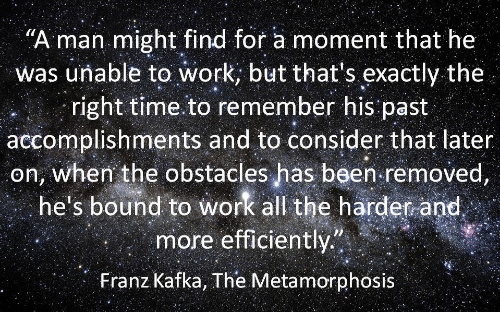 """metamorphosis: """"A man might find for a moment that he  was unable to work, but that s exactly the  right time to remember his past  accomplishments and to consider that later  on, when the obstacles has been removed  he's bound to work all the harder and  more efficiently""""  Franz Kafka, The Metamorphosis"""