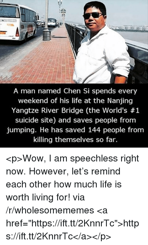 """Life, Wow, and Suicide: A man named Chen Si spends every  weekend of his life at the Nanjing  Yangtze River Bridge (the world's #1  suicide site) and saves people from  jumping. He has saved 144 people from  killing themselves so far. <p>Wow, I am speechless right now. However, let's remind each other how much life is worth living for! via /r/wholesomememes <a href=""""https://ift.tt/2KnnrTc"""">https://ift.tt/2KnnrTc</a></p>"""