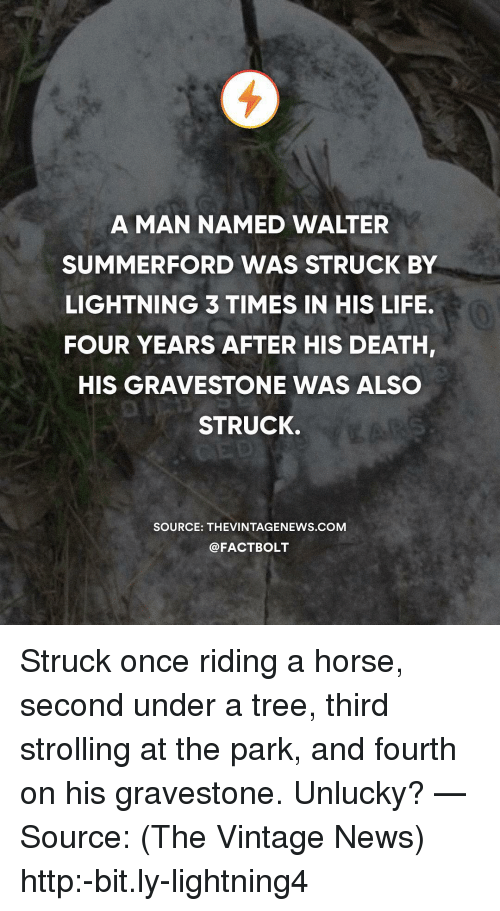 unlucky: A MAN NAMED WALTER  SUMMERFORD WAS STRUCK BY  LIGHTNING 3 TIMES IN HIS LIFE.  FOUR YEARS AFTER HIS DEATH,  HIS GRAVESTONE WAS ALSC  STRUCK.  SOURCE: THEVINTAGENEWS.coM  @FACTBOLT Struck once riding a horse, second under a tree, third strolling at the park, and fourth on his gravestone. Unlucky? — Source: (The Vintage News) http:-bit.ly-lightning4