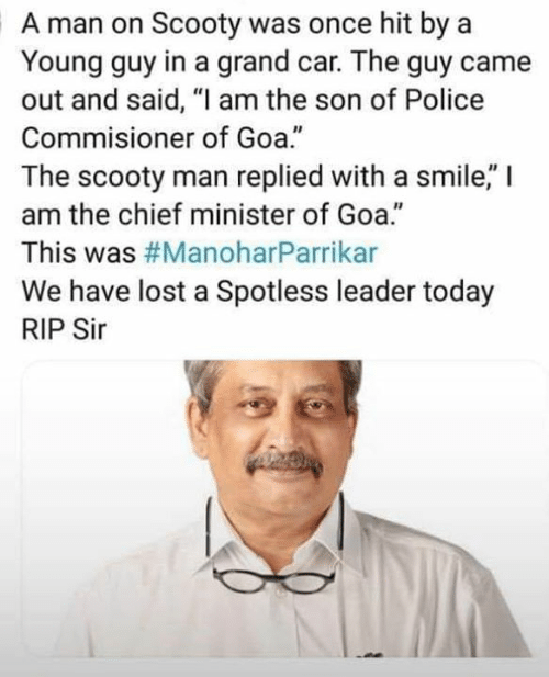 """goa: A man on Scooty was once hit by a  Young guy in a grand car. The guy came  out and said, """"I am the son of Police  Commisioner of Goa.""""  The scooty man replied with a smile,"""" I  am the chief minister of Goa.""""  This was #ManoharParrikar  We have lost a Spotless leader today  RIP Sir  40"""