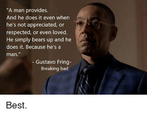 """Bad, Breaking Bad, and Memes: """"A man provides.  And he does it even when  he's not appreciated, or  respected, or even loved.  He simply bears up and he  does it. Because he's a  man  Gustavo Fring  Breaking bad Best."""