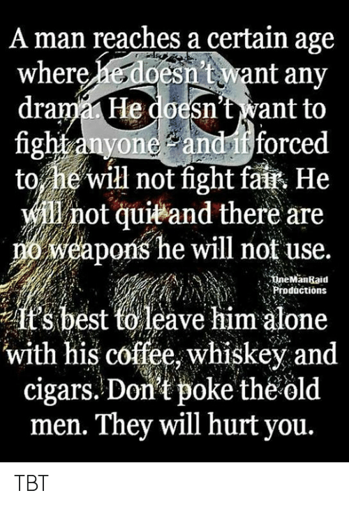 TBT: A man reaches a certain age  esn't want any  drama He doesn't want to  fight anyone andif forced  to he'will not fight fait He  will not quieand there are  weapons he will not use.  where  18  ineManRaid  nProductions  it's best torleave him alone  with his coffee, whiskey and  cigars. Don't poke theold  men. They will hurt you. TBT