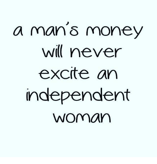 Excite: a man S money  never  excite an  Independent  Woman