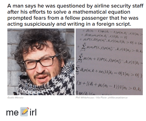 Flickr, Acting, and Fear: A man says he was questioned by airline security staff  after his efforts to solve a mathematical equation  prompted fears from a fellow passenger that he was  acting suspiciously and writing in a foreign script.  1)p(n, k  k, t) (ni l Iki ol (n  l 1 Ini 0, k  Guido Menzio  Phil Whitehouse Via Flickr philiecasablanca me📝irl