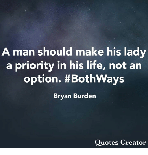 Life, Memes, and Quotes: A man should make his lady  a priority in his life, not an  option. #BothWays  Bryan Burden  Quotes Creator