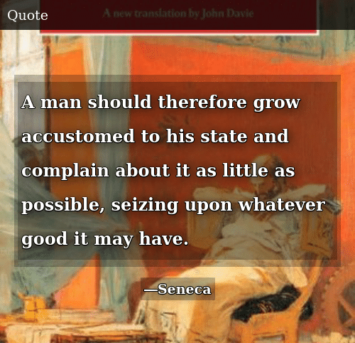 Good, Grow, and May: A man should therefore grow accustomed to his state and complain about it as little as possible, seizing upon whatever good it may have.