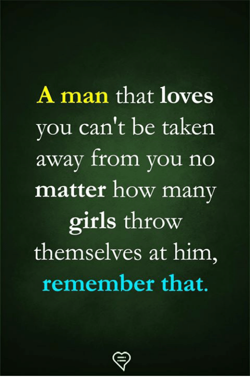 Girls, Memes, and Taken: A man that loves  vou can't be taken  away from you no  matter how many  girls throw  themselves at him,  remember that.