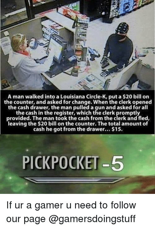 pickpocket: A man walked into a Louisiana Circle-K, put a $20 bill on  the counter, and asked for change. When the clerk opened  the cash drawer, the man pulled a gun and asked for all  the cash in the register, which the clerk promptly  provided. The man took the cash from the clerk and fled,  leaving the $20 bil on the counter. The total amount of  cash he got from the drawer. $15.  PICKPOCKET-5 If ur a gamer u need to follow our page @gamersdoingstuff