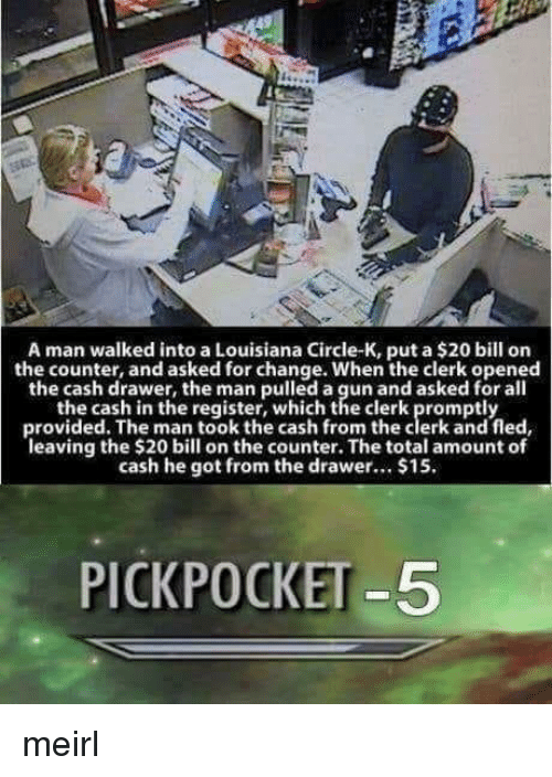 pickpocket: A man walked into a Louisiana Circle-K, put a $20 bill on  the counter, and asked for change. When the clerk opened  the cash drawer, the man pulled a gun and asked for all  the cash in the register, which the clerk promptly  provided. The man took the cash from the clerk and fled  leaving the $20 bill on the counter. The total amount of  cash he got from the drar... $15.  PICKPOCKET -5 meirl