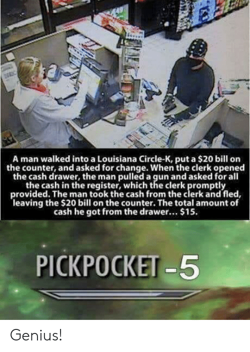 pickpocket: A man walked into a Louisiana Circle-K, put a $20 bill on  the counter, and asked for change. When the clerk opened  the cash drawer, the man pulled a gun and asked for all  the cash in the register, which the clerk promptly  provided. The man took the cash from the clerk and fled  leaving the $20 bill on the counter. The total amount of  cash he got from the drawr... $15.  PICKPOCKET -5 Genius!