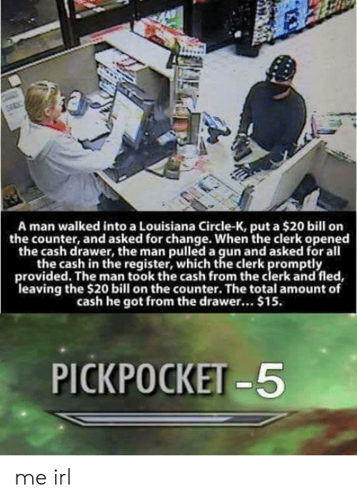 pickpocket: A man walked into a Louisiana Circle-K, put a $20 bill orn  the counter, and asked for change. When the clerk opened  the cash drawer, the man pulled a gun and asked for all  the cash in the register, which the clerk promptly  provided. The man took the cash from the clerk and fled,  leaving the $20 bill on the counter. The total amount of  cash he got from the drawer.. $15.  PICKPOCKET -5 me irl