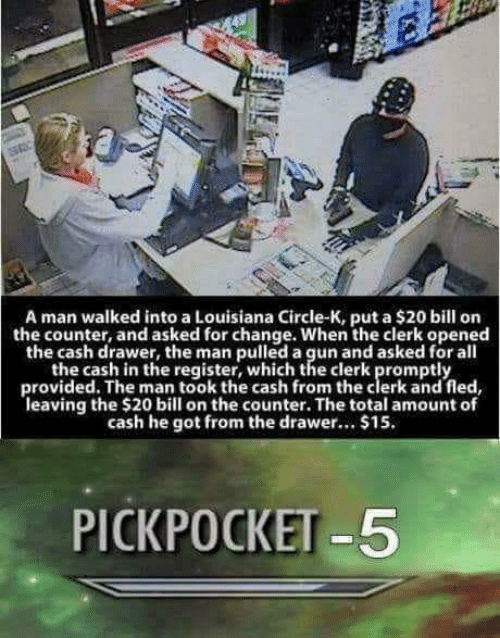 Register: A man walked into a Louisiana Circle-K, put a $20 bill on  the counter, and asked for change. When the clerk opened  the cash drawer, the man pulled a gun and asked for all  the cash in the register, which the clerk promptly  provided. The man took the cash from the clerk and fled,  leaving the $20 bill on the counter. The total amount of  cash he got from the drawer... $15  PICKPOCKET-5