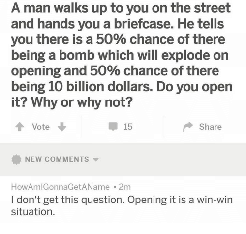 win-win-situation: A man walks up to you on the street  and hands you a briefcase. He tells  you there is a 50% chance of there  being a bomb which will explode on  Opening and 50% Chance of there  being 10 billion dollars. Do you open  it? Why  or why not?  Vote  15  Share  NEW COMMENTS  HowAmlGonnaGetAName . 2m  I don't get this question. Opening it is a win-win  situation.