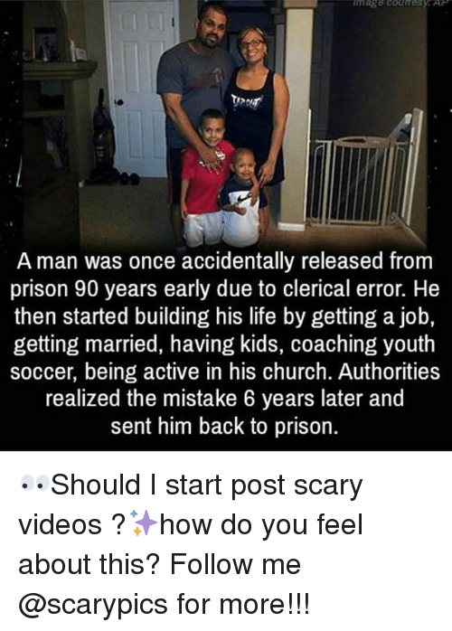 Getting A Job: A man was once accidentally released from  prison 90 years early due to clerical error. He  then started building his life by getting a job,  getting married, having kids, coaching youth  soccer, being active in his church. Authorities  realized the mistake 6 years later and  sent him back to prison. 👀Should I start post scary videos ?✨how do you feel about this? Follow me @scarypics for more!!!