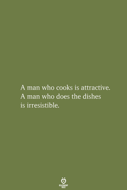 Who, Man, and Relationship: A man who cooks is attractive.  A man who does the dishes  is irresistible.  RELATIONSHIP  LES