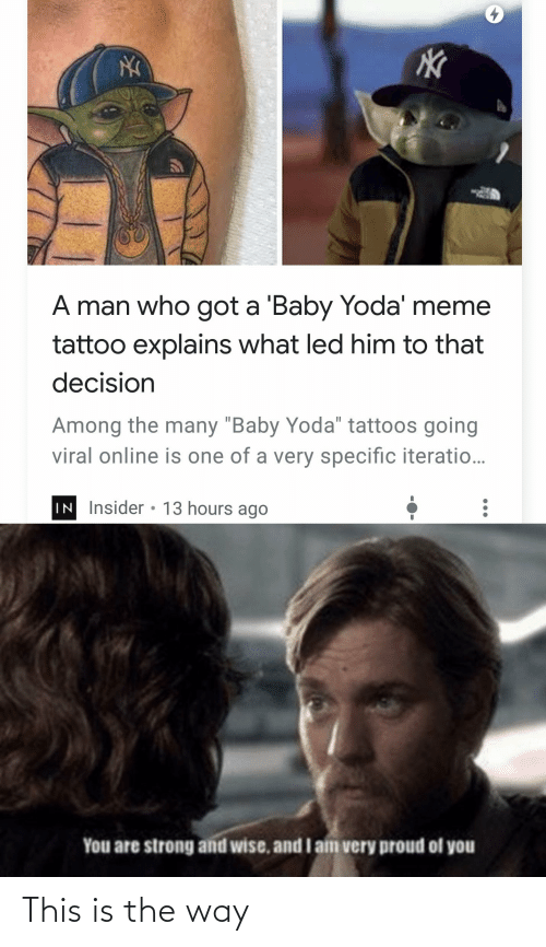 """Explains What: A man who got a 'Baby Yoda' meme  tattoo explains what led him to that  decision  Among the many """"Baby Yoda"""" tattoos going  viral online is one of a very specific iteratio...  IN Insider • 13 hours ago  You are strong and wise, and I am very proud of you This is the way"""