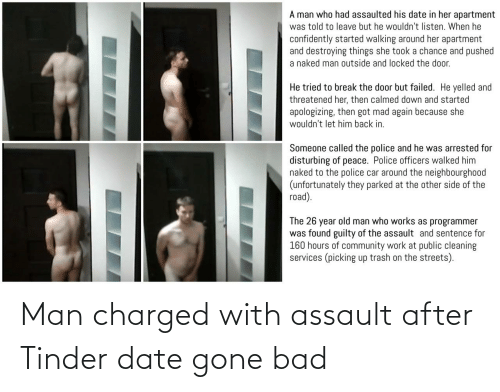 When He: A man who had assaulted his date in her apartment  was told to leave but he wouldn't listen. When he  confidently started walking around her apartment  and destroying things she took a chance and pushed  a naked man outside and locked the door.  He tried to break the door but failed. He yelled and  threatened her, then calmed down and started  apologizing, then got mad again because she  wouldn't let him back in.  Someone called the police and he was arrested for  disturbing of peace. Police officers walked him  naked to the police car around the neighbourgho0od  (unfortunately they parked at the other side of the  road).  The 26 year old man who works as programmer  was found guilty of the assault and sentence for  160 hours of community work at public cleaning  services (picking up trash on the streets). Man charged with assault after Tinder date gone bad
