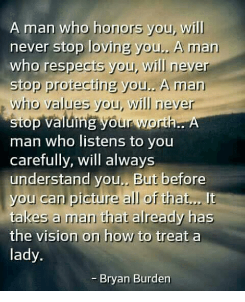 the vision: A man who honors you, will  never stop loving you  A man  who respects you, will never  stop protecting you.. A man  who values you, will never  stop valuing your worth. A  man who listens to you  carefully, will always  understand you. But before  you can picture all of that...  It  takes a man that already has  the vision on how to treat a  lady.  Bryan Burden