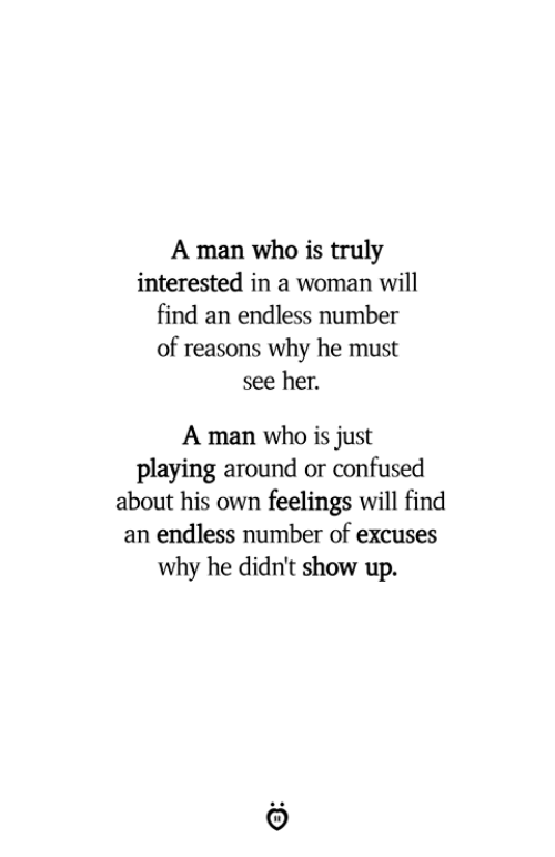 Confused, Her, and Who: A man who is truly  interested in a woman will  find an endless number  of reasons why he must  see her.  A man who is just  playing around or confused  about his own feelings will find  an endless number of excuses  why he didn't show up.