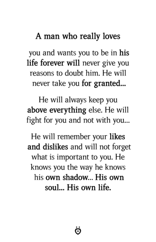 Life, Yo, and Forever: A man who really loves  you and wants you to be in his  life forever will never give you  reasons to doubt him. He will  never take you for granted...  He will always keep you  above everything else. He will  fight for you and not with yo.u...  He will remember your likes  and dislikes and will not forget  what is important to you. He  knows you the way he knows  his own shadow... His own  soul... His own life.