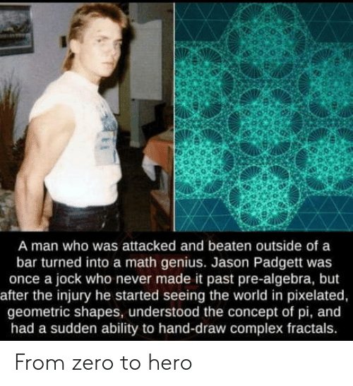 Pixelated: A man who was attacked and beaten outside of a  bar turned into a math genius. Jason Padgett was  once a jock who never made it past pre-algebra, but  after the injury he started seeing the world in pixelated,  geometric shapes, understood the concept of pi, and  had a sudden ability to hand-draw complex fractals From zero to hero
