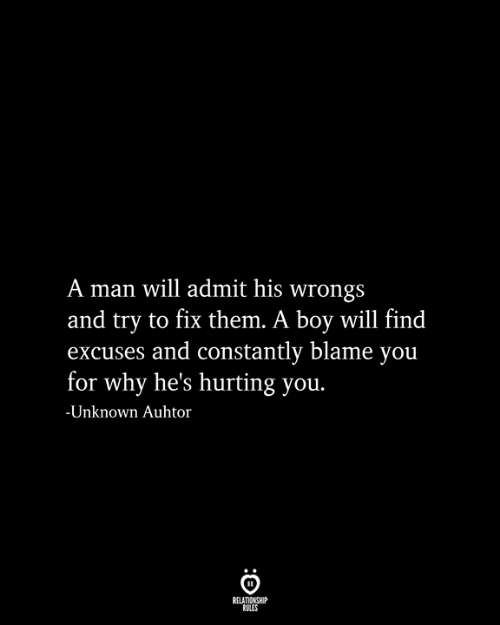 Wrongs, Boy, and Blame: A man will admit his wrongs  and try to fix them. A boy will find  excuses and constantly blame you  for why he's hurting you.  -Unknown Auhtor  RELATIONSHIP  RULES