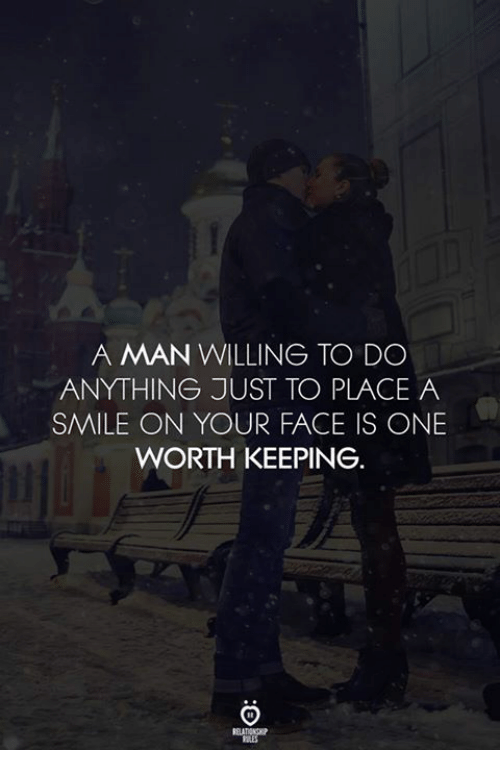 Smile, One, and Man: A MAN WILLING TO DO  ANYTHING JUST TO PLACE A  SMILE ON YOUR FACE IS ONE  WORTH KEEPING  RELATIONG
