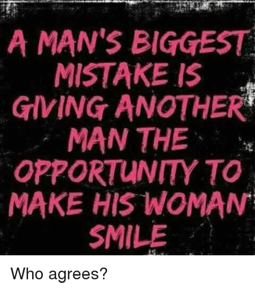 Memes, Opportunity, and Smile: A MAN'S BIGGEST  MISTAKE IS  GIVING ANOTHER  MAN THE  OPPORTUNITY TO  MAKE HIS WOMAN  SMILE Who agrees?