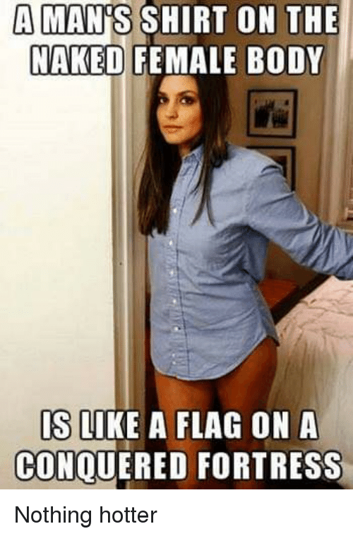 Lol, Naked, and Shirt: A MAN'S SHIRT ON THE  NAKED FEMALE BODY  S QIKE A FLAG ON A  CONQUERED FORTRESS Nothing hotter