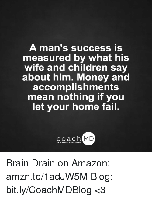 brain drain: A man's success is  measured by what his  wife and children say  about him. Money and  accomplishments  mean nothing if you  let your home fail.  coach MD Brain Drain on Amazon: amzn.to/1adJW5M Blog: bit.ly/CoachMDBlog  <3