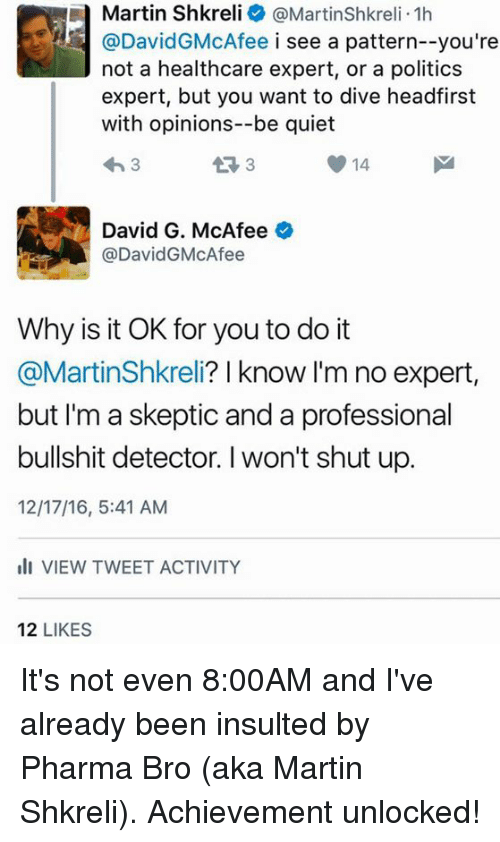 Achievment Unlocked: a Martin Shkreli @Martinshkreli.1h  @David McAfee i see a pattern--you're  not a healthcare expert, or a politics  expert, but you want to dive headfirst  with opinions--be quiet  43 3  14  3  David G. McAfee  o  @DavidG McAfee  Why is it OK for you to do it  @MartinShkreli? I know I'm no expert  but I'm a skeptic and a professional  bullshit detector. l won't shut up.  12/17/16, 5:41 AM  Ili VIEW TWEET ACTIVITY  12  LIKES It's not even 8:00AM and I've already been insulted by Pharma Bro (aka Martin Shkreli).  Achievement unlocked!