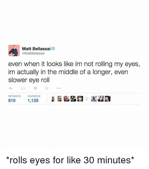 Memes, The Middle, and 🤖: A Matt Bellassai  OMattBellassal  even when it looks like im not rolling my eyes,  im actually in the middle of a longer, even  slower eye roll  RETWEETS FAVORITES  819  1,129 *rolls eyes for like 30 minutes*