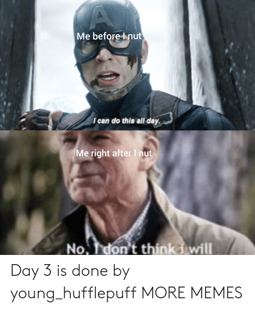 Dank, Memes, and Target: A  Me before Inut  I can do this all day  Me right afterI nut  No. T don't thinki will Day 3 is done by young_hufflepuff MORE MEMES