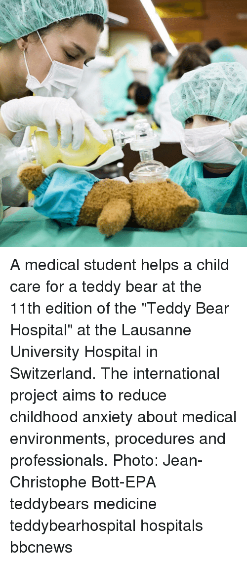 "Memes, Anxiety, and Bear: A medical student helps a child care for a teddy bear at the 11th edition of the ""Teddy Bear Hospital"" at the Lausanne University Hospital in Switzerland. The international project aims to reduce childhood anxiety about medical environments, procedures and professionals. Photo: Jean-Christophe Bott-EPA teddybears medicine teddybearhospital hospitals bbcnews"
