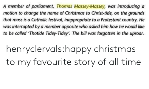 story: A member of parliament, Thomas Massey-Massey, was introducing a  motion to change the name of Christmas to Christ-tide, on the grounds  that mass is a Catholic festival, inappropriate to a Protestant country. He  was interrupted by a member opposite who asked him how he would like  to be called Thotide Tidey-Tidey'. The bill was forgotten in the uproar. henryclervals:‪happy christmas to my favourite story of all time‬