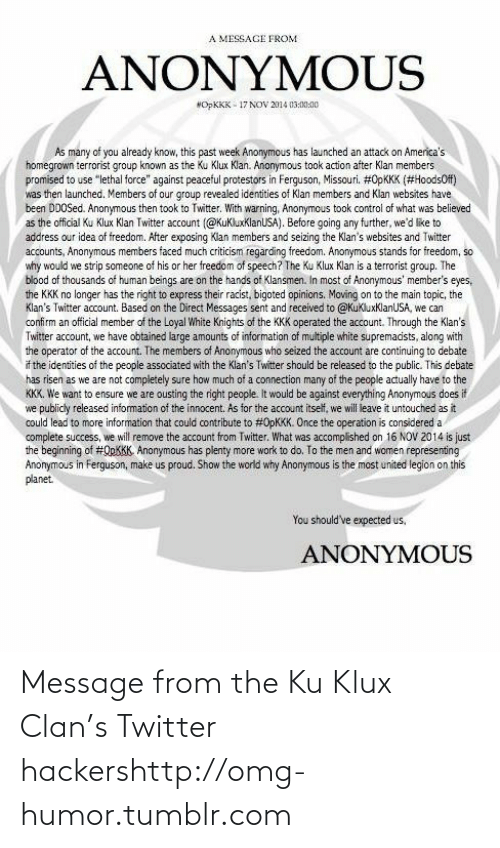 "Exposing: A MESSAGE FROM  ANONYMOUS  NOPKKK - 17 NOV 2014 03:00:00  As many of you already know, this past week Anonymous has launched an attack on America's  homegrown terrorist group known as the Ku Klux Klan. Anonymous took action after Klan members  promised to use ""lethal force"" against peaceful protestors in Ferguson, Missouri. #0PKKK (#HoodsOf)  was then launched. Members of our group revealed identities of Klan members and Klan websites have  been DDOSed. Anonymous then took to Twitter. With warning, Anonymous took control of what was believed  as the official Ku Klux Klan Twitter account (@KuKluxklanUSA). Before going any further, we'd like to  address our idea of freedom. After exposing Klan members and seizing the Klan's websites and Twitter  accounts, Anonymous members faced much criticism regarding freedom. Anonymous stands for freedom, so  why would we strip someone of his or her freedom of speech? The Ku Klux Klan is a terrorist group. The  blood of thousands of human beings are on the hands of Klansmen. In most of Anonymous' member's eyes,  the KKK no longer has the right to express their racist, bigoted opinions. Moving on to the main topic, the  Klan's Twitter account. Based on the Direct Messages sent and received to @KukluxKlanUSA, we can  confirm an official member of the Loyal White Knights of the KKK operated the account. Through the Klan's  Twitter account, we have obtained large amounts of information of multiple white supremacists, along with  the operator of the account. The members of Anonymous who seized the account are continuing to debate  if the identities of the people associated with the Klan's Twitter should be released to the public. This debate  has risen as we are not completely sure how much of a connection many of the people actually have to the  KKK. We want to ensure we are ousting the right people. It would be against everything Anonymous does it  we publicly released information of the innocent. As for the account itself, we will leave it untouched as it  could lead to more information that could contribute to #0PKKK. Once the operation is considered a  complete success, we will remove the account from Twitter. What was accomplished on 16 NOV 2014 is just  the beginning of #QPKKK. Anonymous has plenty more work to do, To the men and women representing  Anonymous in Ferguson, make us proud. Show the world why Anonymous is the most united legion on this  planet.  You should've expected us,  ANONYMOUS Message from the Ku Klux Clan's Twitter hackershttp://omg-humor.tumblr.com"