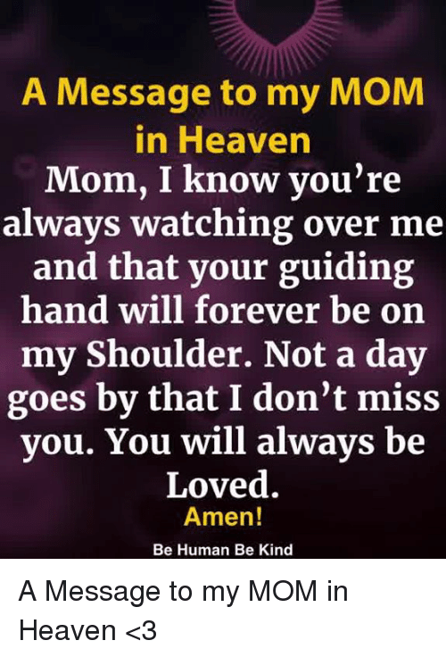 always watching: A Message to my MOM  in Heaven  Mom, I know you're  always watching over me  and that your guiding  hand will forever be on  my Shoulder. Not a day  goes by that I don't miss  you. You will always be  Loved.  Amen!  Be Human Be Kind A Message to my MOM in Heaven <3